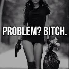 Problem? BITCH.
