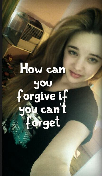 How can you forgive if you cant forget...