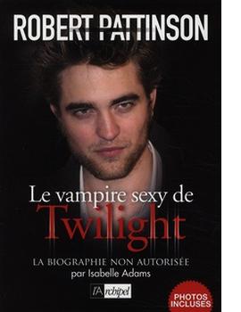 Robert Pattinson : le vampire Sexy de Twilight - Isabelle Adams