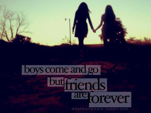 Boys come and go but friends are forever