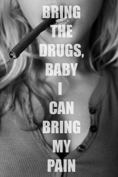 Bring the drugs, baby i can bring my pain