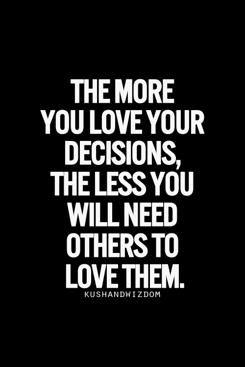 The more you love your decisions, the less you will need others to love them.