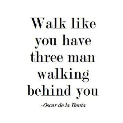 """Walk like you have three man walking behind you."" - Oscar de la Renta"