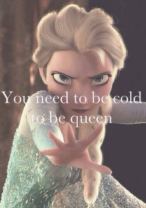 You need to be cold to be queen.