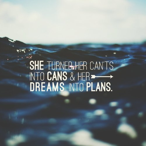 She turned her can'ts into cans & her dreams into plans.