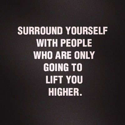 Surround yourself with people who are only going to lift you higher.