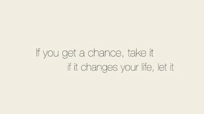 If you get a chance, take it if it changes your life, let it.