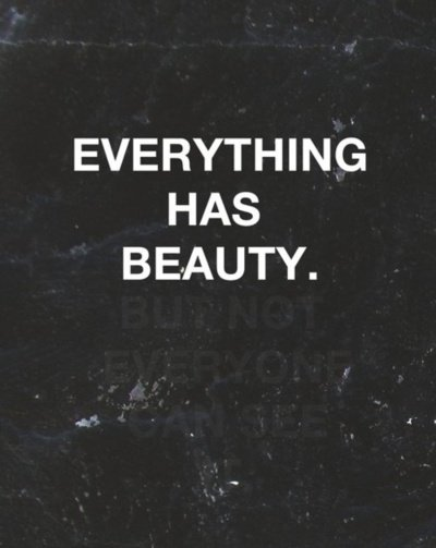 Everything has beauty. But not everyone can see.