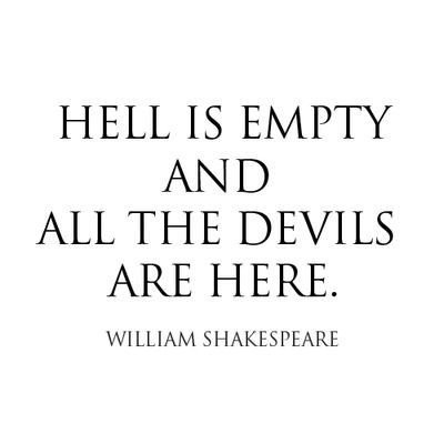 """Hell is empty and all the devils are here."" - William Shakespeare"