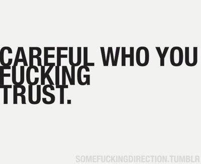 Careful who you fucking trust.