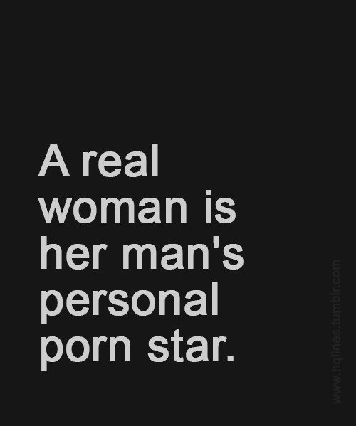 A real woman is her man's personal porn star.