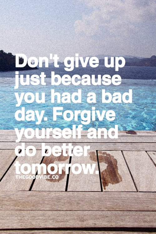 Don't give up just because you had a bad day. Forgive yourself and do better tomorrow.