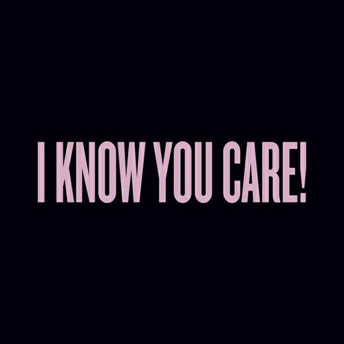 I KNOW YOU CARE!