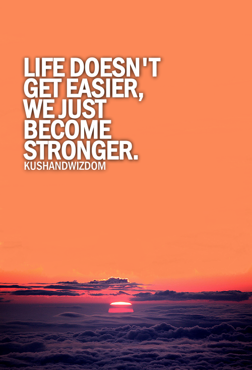 Life doesn't get easier, we just become stronger.