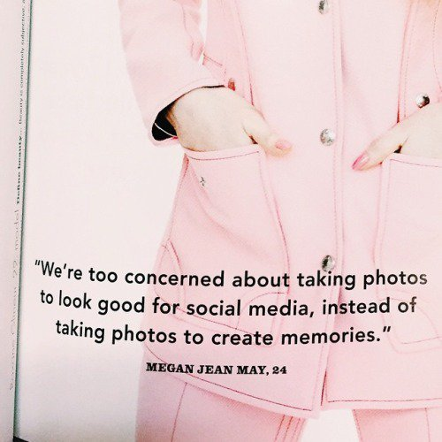 ''We're too concerned about taking photos to look good for social media, instead of taking photos to create memories.'' - Megan Jean May, 24