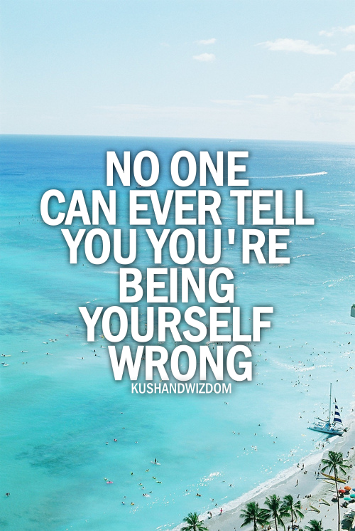 No one can ever tell you you're being yourself wrong.
