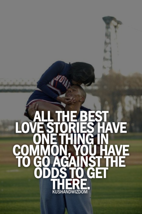 All the best love stories have one thing in common, you have to go against the odds to get there.