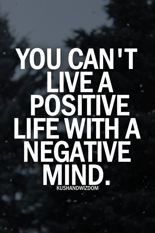 You can't liva e positive life with a negative mind.
