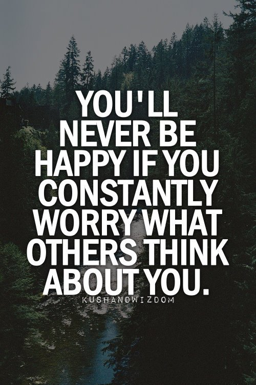 You'll never be happy if you constantly worry what others think about you.