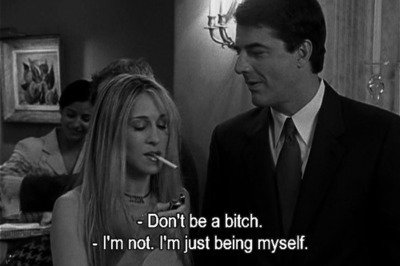 ''Don't be a bitch.'' ''I'm not. I'm just being myself.''