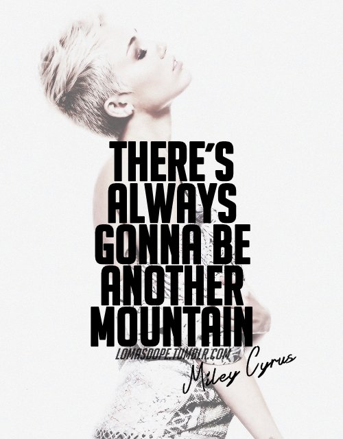''There's always gonna be another mountain.'' - Miley Cyrus