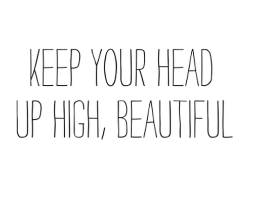 Keep your head up high, BEAUTIFUL.