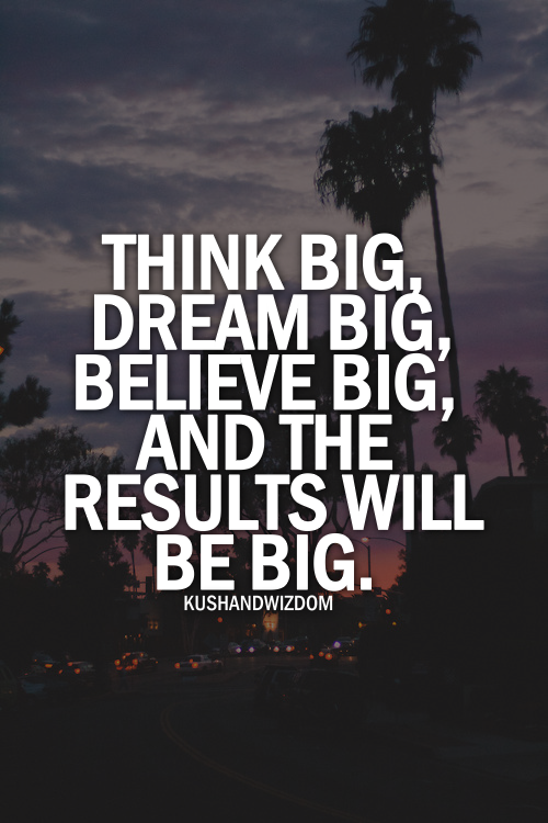 Think big, dream big, believe big, and the results will be big.