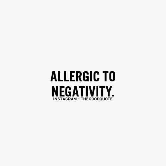 Allergiv to negativity.