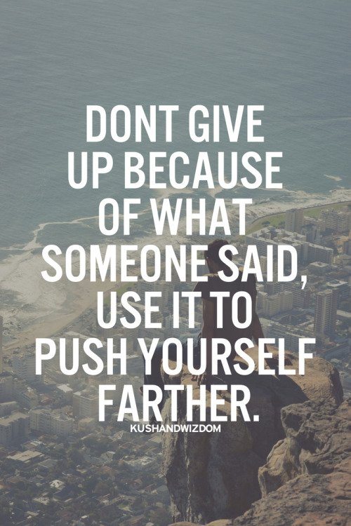 Don't give up because of what someone said, use it to push yourself farther.
