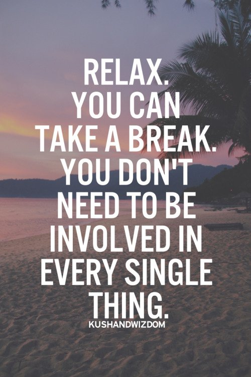 Relax. You can take a break. You don't need to be involved in every single thing.