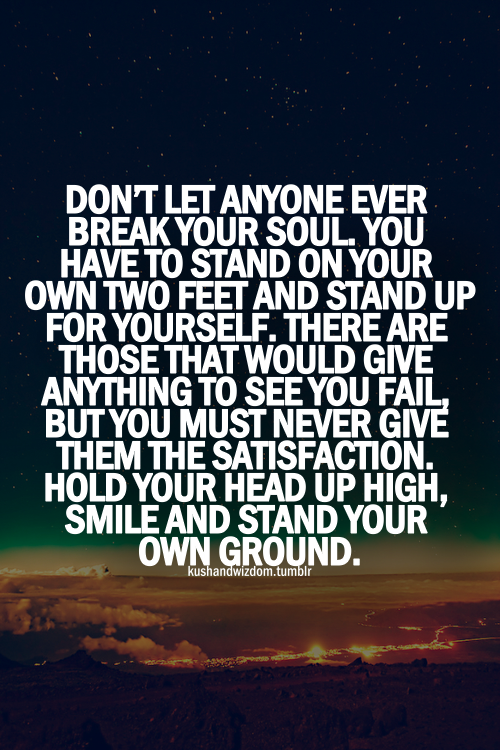 Don't let anyone ever break your soul. You have to stand on your own two feet and stand up for yourself. There are those that would give anything to see you fail, but you must never give them the satisfaction. Hold your head up high, smile and stand your own ground.
