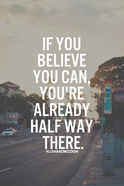 If you believe you can, you're already half way there.