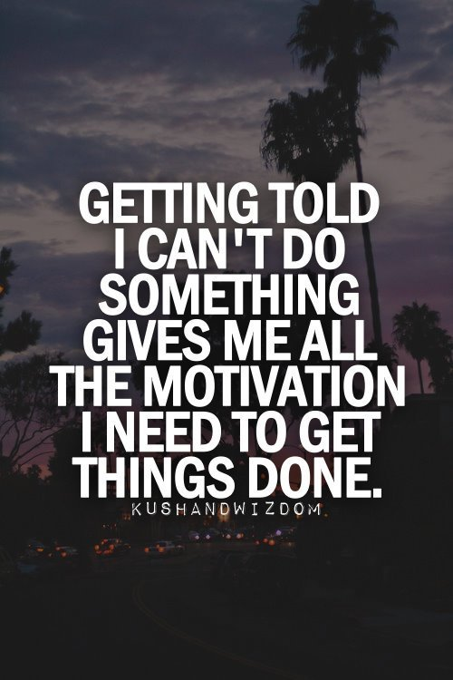 Getting told i can't do something gives me all the motivation i need to get things done.
