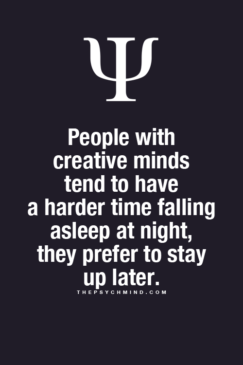 People with creative minds tend to have a harder time falling, asleep at night, they prefer to stay up later.