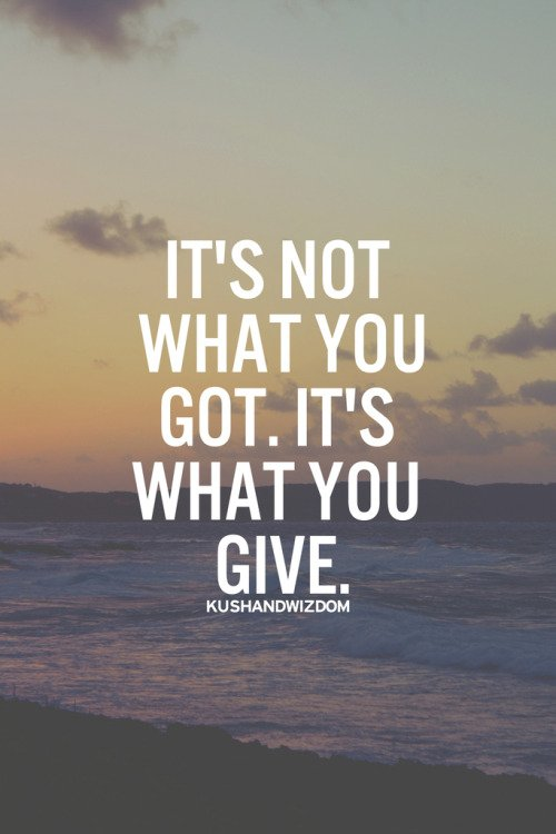 It's not what you got. It's what you give.