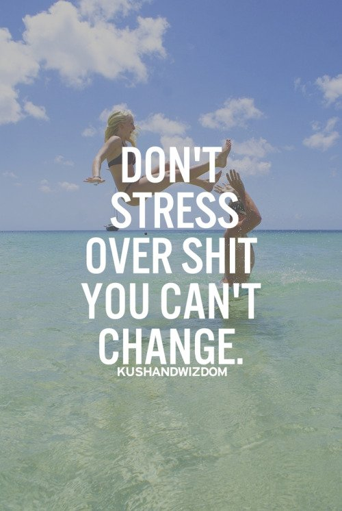 Don't stress over shit you can't change.