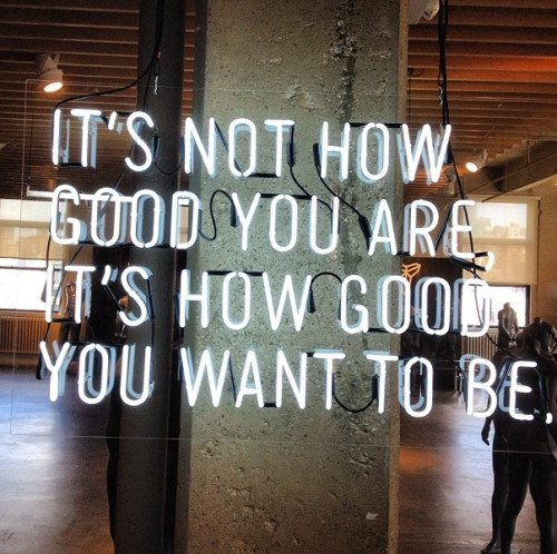 It's not hot good you are, it's how good you want to be.
