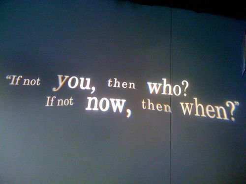 ''It not you, then who? If not now, then when?''