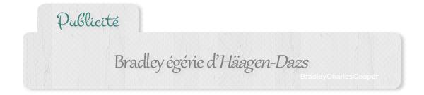 | Publicité : Bradley égérie d'Häagen-Dazs