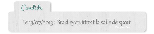 | Candids² - 12/13.07 : Bradley allant faire un tour à la salle de sport + sondage article à thème