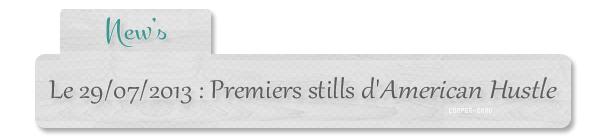 | New's - 29.07 : Premiers stills d'American Hustle + quelques infos
