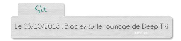 | Set | 03.10 : Bradley sur le tournage de Deep Tiki + nouveaux posters d'American Hustle