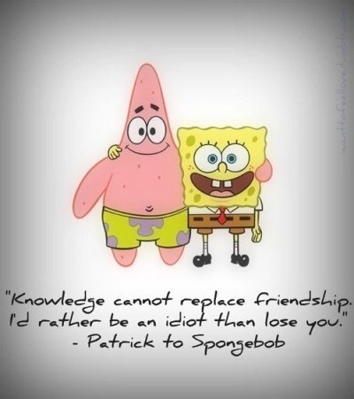 Patrick to Spongebob. (: