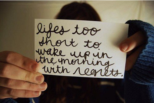 La vie est trop courte pour se reveiller le matin avec des regrets.