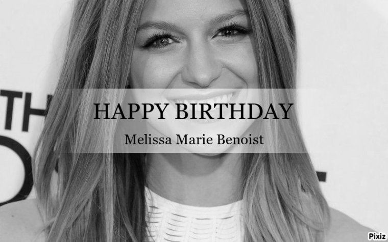 HAPPY BIRTHDAY MELISSA BENOIST (Marley Rose)