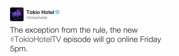 tokio hotel twitter : Une exception aux règles, le nouvel épisode #TokioHotelTV sera en ligne vendredi à 17h00.