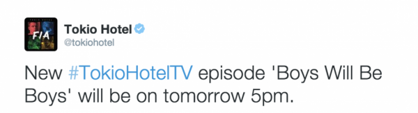 "Tokio Hotel Twitter [22.04.2015] - ""New Tokio Hotel TV episode 'Boys Will Be Boys' will be on tomorrow 5pm!"""
