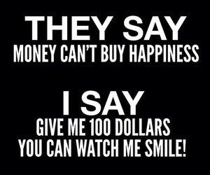 ils Disent L'argent ne fait pas le bonheur , Je dis Donne moi 100 Dollars et tu peux me regarder Sourire =D