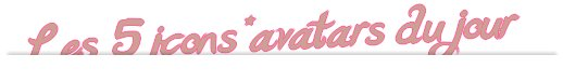 5 icons~avatars du jour !