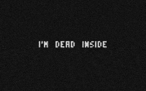 I'm Dead Inside....